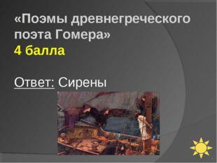 «Поэмы древнегреческого поэта Гомера» 4 балла Ответ: Сирены