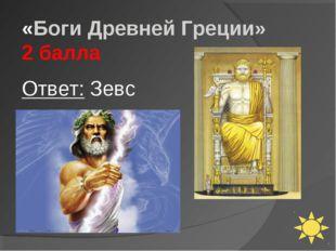 «Боги Древней Греции» 2 балла Ответ: Зевс