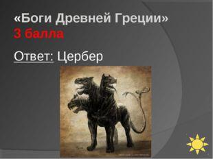 «Боги Древней Греции» 3 балла Ответ: Цербер