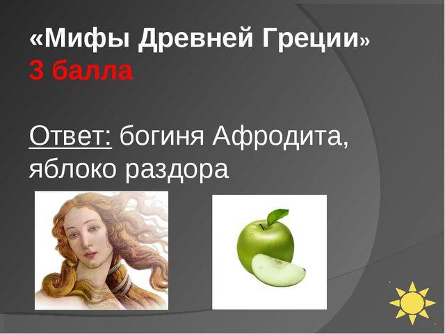 «Мифы Древней Греции» 3 балла Ответ: богиня Афродита, яблоко раздора