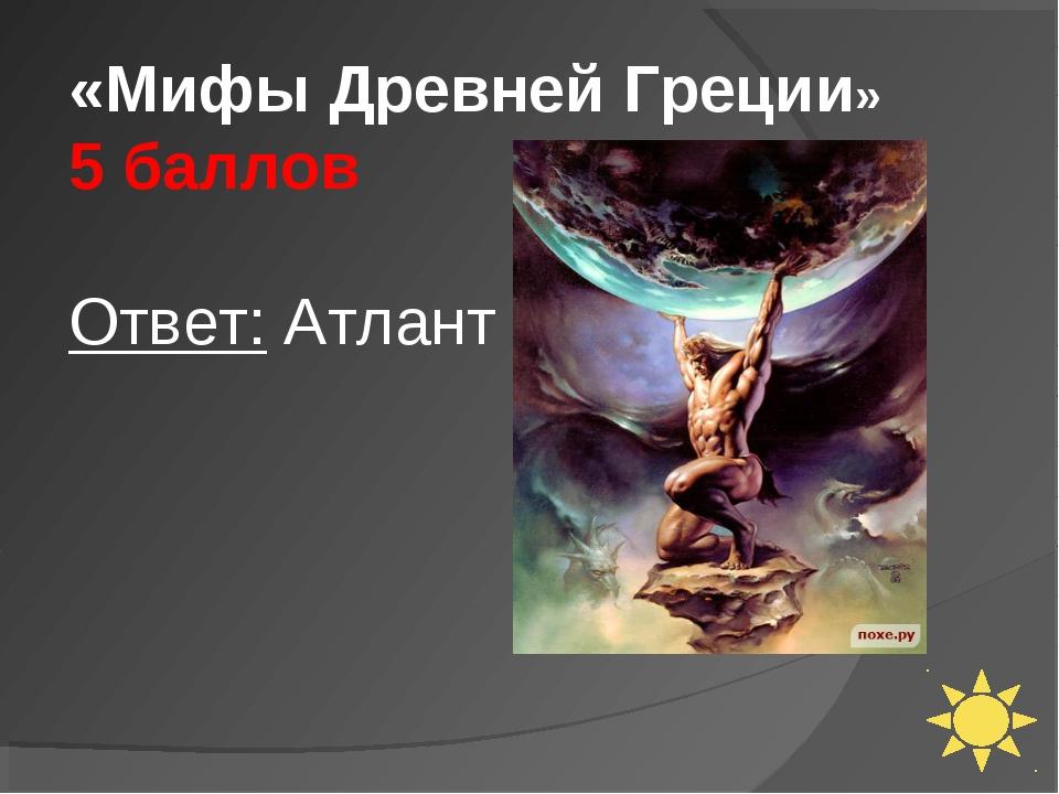 «Мифы Древней Греции» 5 баллов Ответ: Атлант