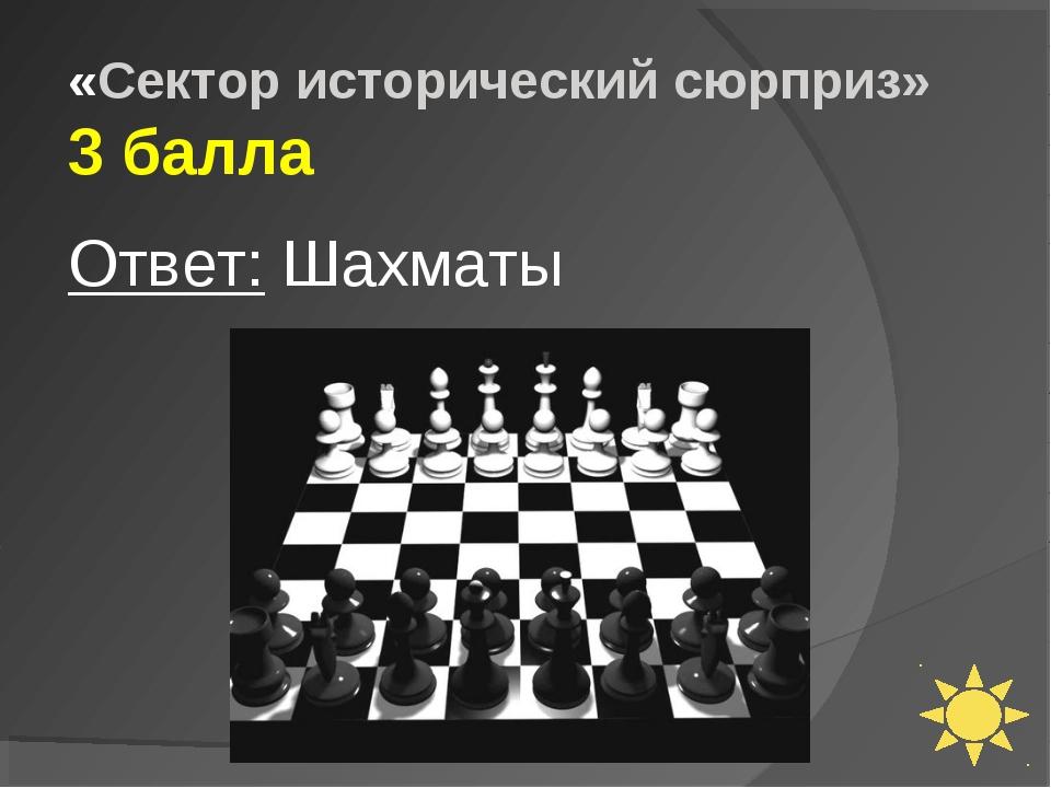 «Сектор исторический сюрприз» 3 балла Ответ: Шахматы