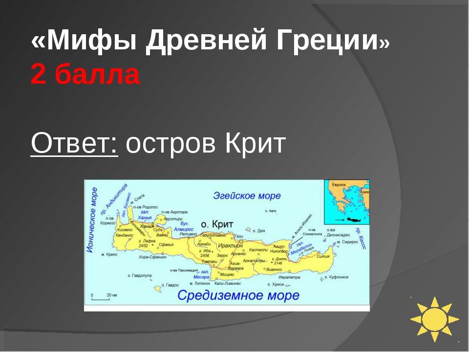 «Мифы Древней Греции» 2 балла Ответ: остров Крит