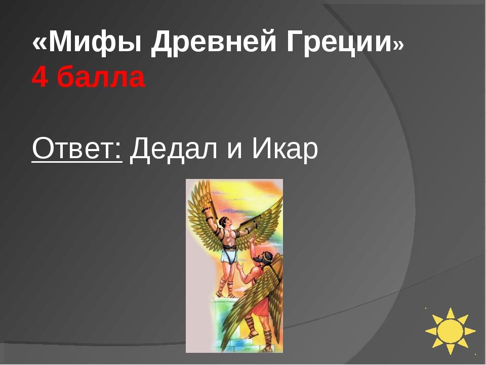 «Мифы Древней Греции» 4 балла Ответ: Дедал и Икар