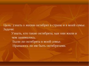 Цель: узнать о жизни октябрят в стране и в моей семье. Задачи: Узнать, кто т
