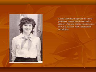 Когда бабушка выросла, то стала работать пионерской вожатой в школе. Она мне