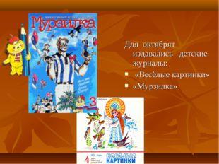 Для октябрят издавались детские журналы: «Весёлые картинки» «Мурзилка»