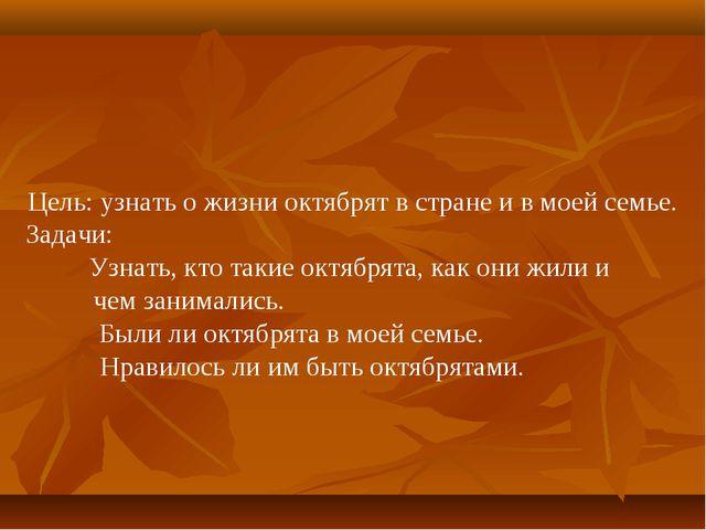 Цель: узнать о жизни октябрят в стране и в моей семье. Задачи: Узнать, кто т...