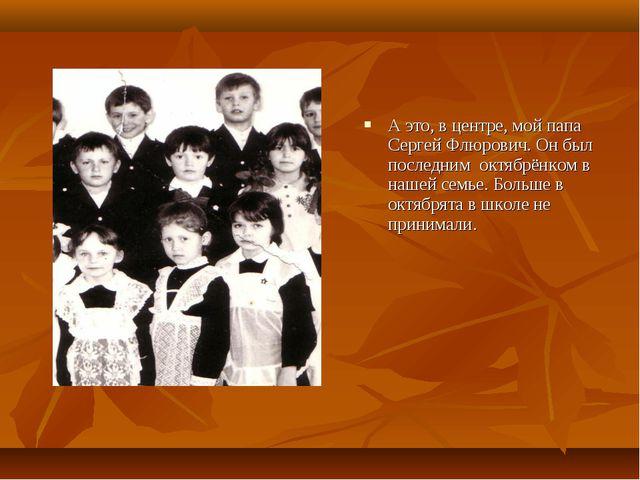 А это, в центре, мой папа Сергей Флюрович. Он был последним октябрёнком в наш...
