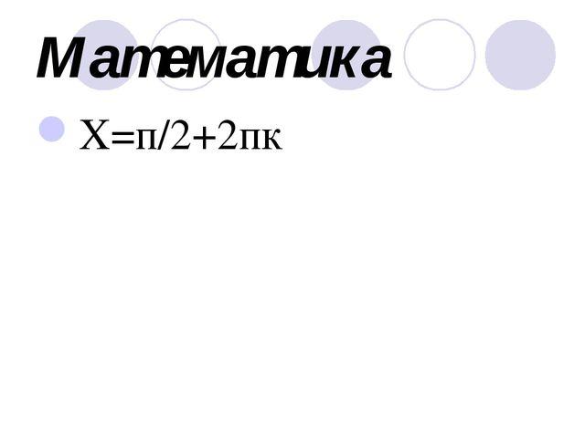 Математика X=п/2+2пк Артқа