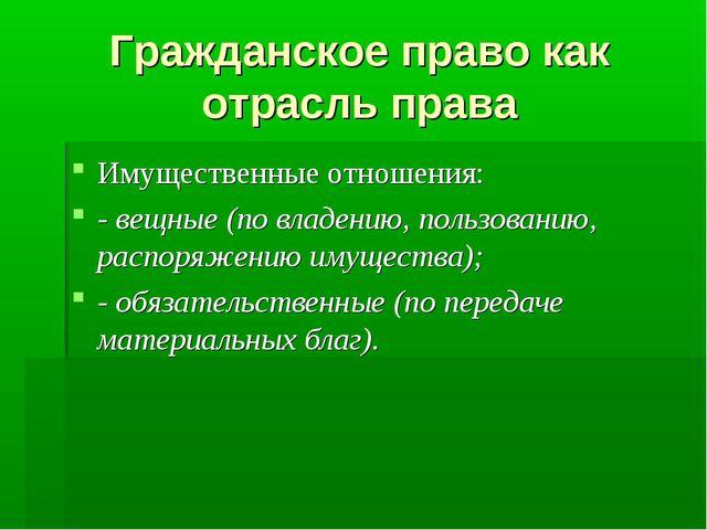 Гражданское право как отрасль права Имущественные отношения: - вещные (по вла...