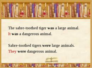 The sabre-toothed tiger was a large animal. It was a dangerous animal. Sabre-