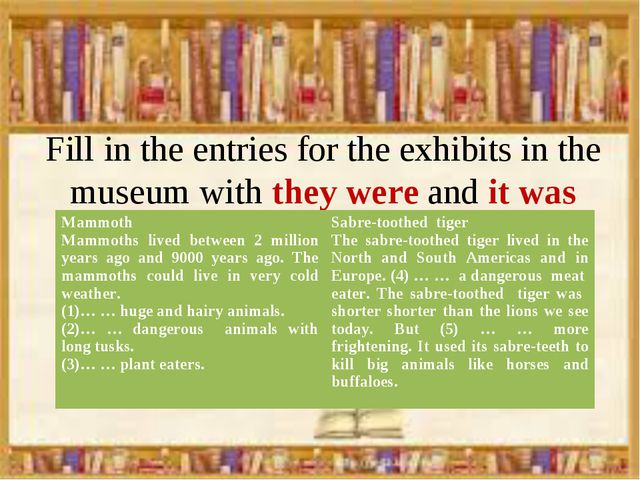 Fill in the entries for the exhibits in the museum with they were and it was...