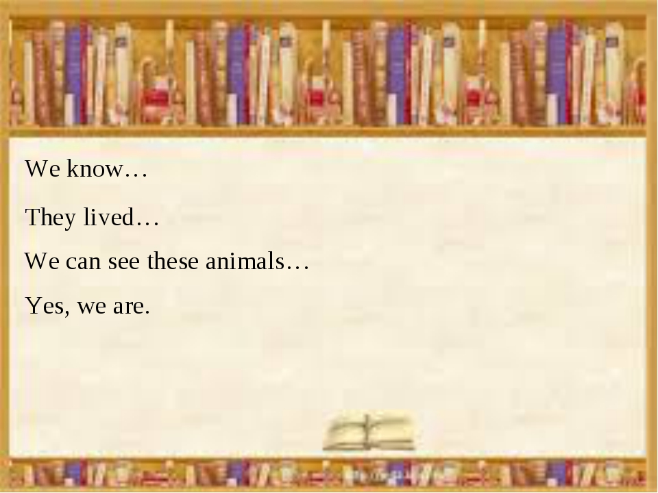 We know… Yes, we are. We can see these animals… They lived…