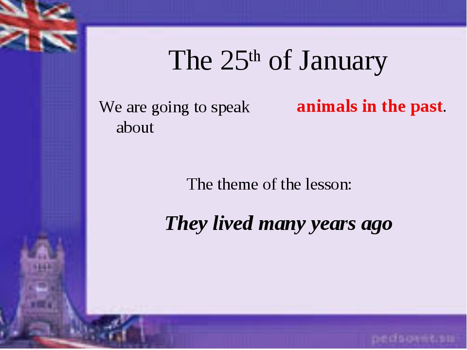 The 25th of January We are going to speak about The theme of the lesson: The...