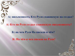 А) письменность Кто Руси славянскую на создал? А) Кто на Руси создал славянс