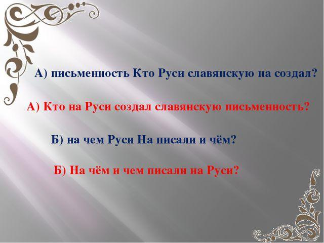 А) письменность Кто Руси славянскую на создал? А) Кто на Руси создал славянс...