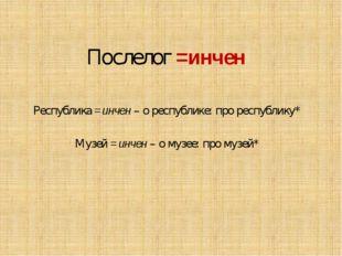 Послелог =инчен Республика =инчен – о республике: про республику* Музей =инче