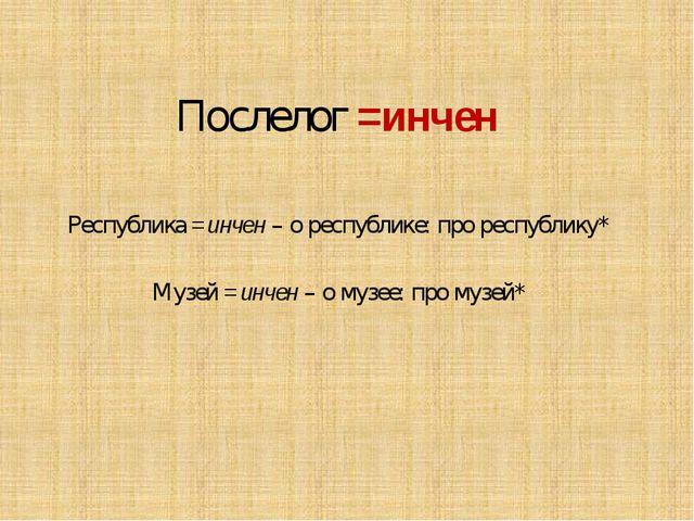 Послелог =инчен Республика =инчен – о республике: про республику* Музей =инче...