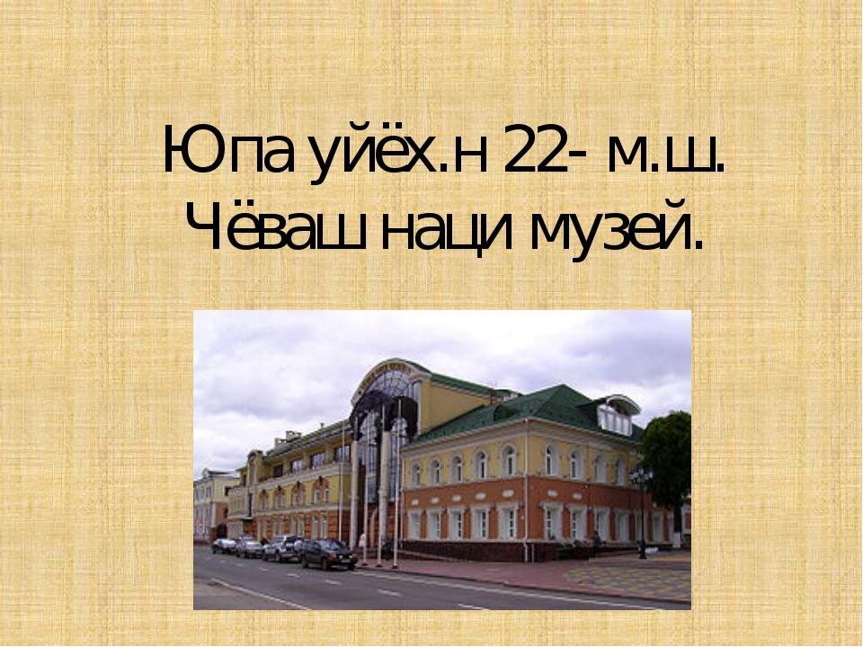 Юпа уйёх.н 22- м.ш. Чёваш наци музей.