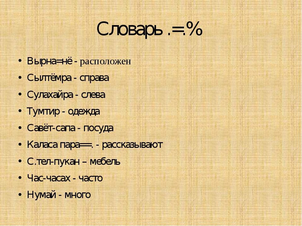 Словарь .=.% Вырна=нё - расположен Сылтёмра - справа Сулахайра - слева Тумтир...