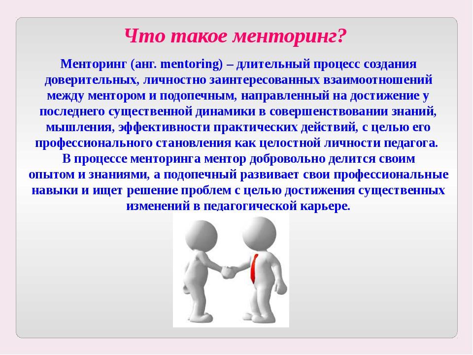 Что такое менторинг? Менторинг (анг. mentoring) – длительный процесс создания...