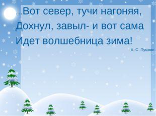 …Вот север, тучи нагоняя, Дохнул, завыл- и вот сама Идет волшебница зима! А.