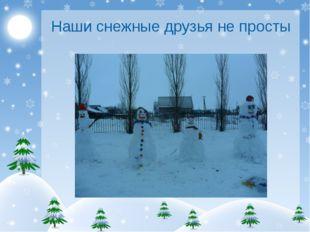 Наши снежные друзья не просты