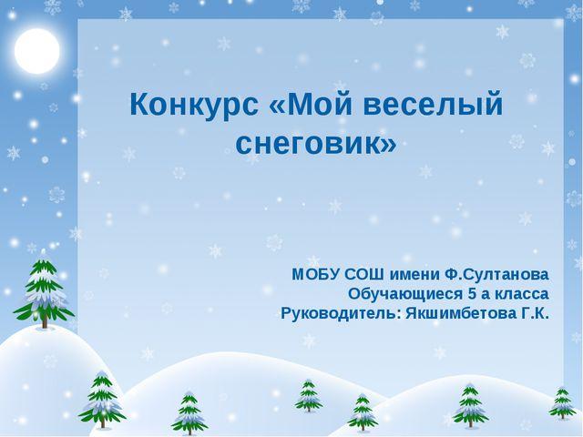 Конкурс «Мой веселый снеговик» МОБУ СОШ имени Ф.Султанова Обучающиеся 5 а кла...