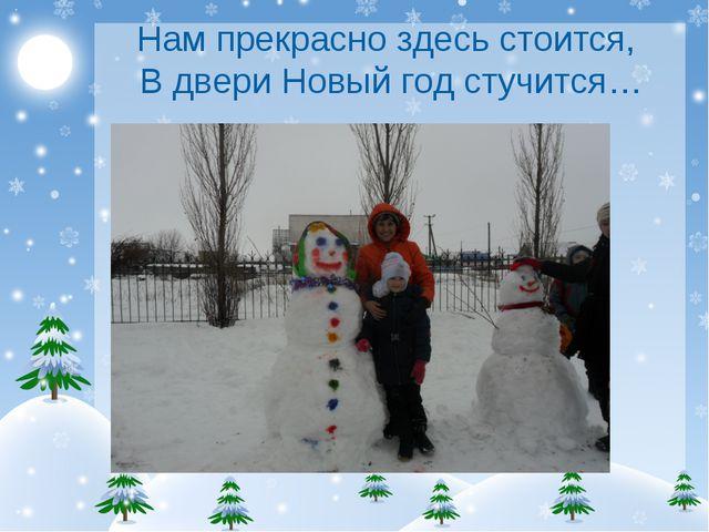 Нам прекрасно здесь стоится, В двери Новый год стучится…
