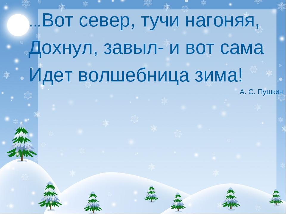 …Вот север, тучи нагоняя, Дохнул, завыл- и вот сама Идет волшебница зима! А....