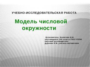 УЧЕБНО-ИССЛЕДОВАТЕЛЬСКАЯ РАБОТА Модель числовой окружности Исполнитель: Вали