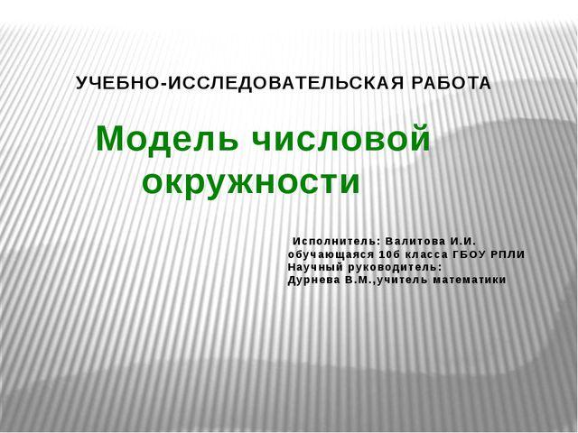 УЧЕБНО-ИССЛЕДОВАТЕЛЬСКАЯ РАБОТА Модель числовой окружности Исполнитель: Вали...