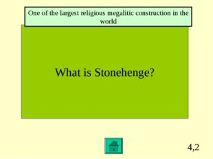 4,2 What is Stonehenge? One of the largest religious megalitic construction i