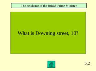 5,2 What is Downing street, 10? The residence of the British Prime Minister