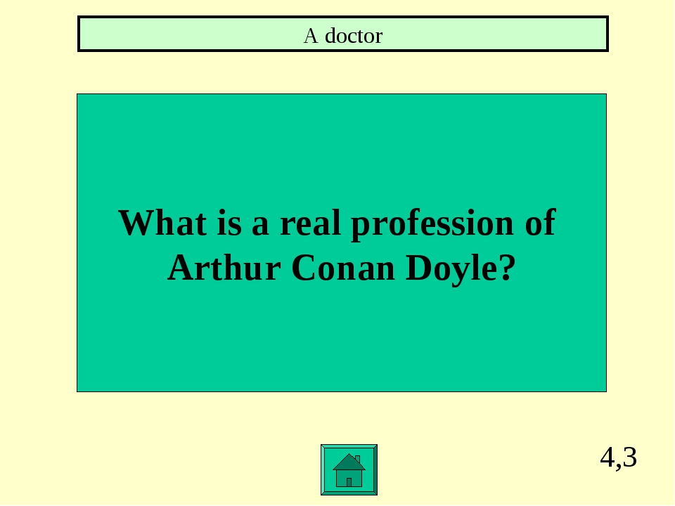 4,3 What is a real profession of Arthur Conan Doyle? A doctor