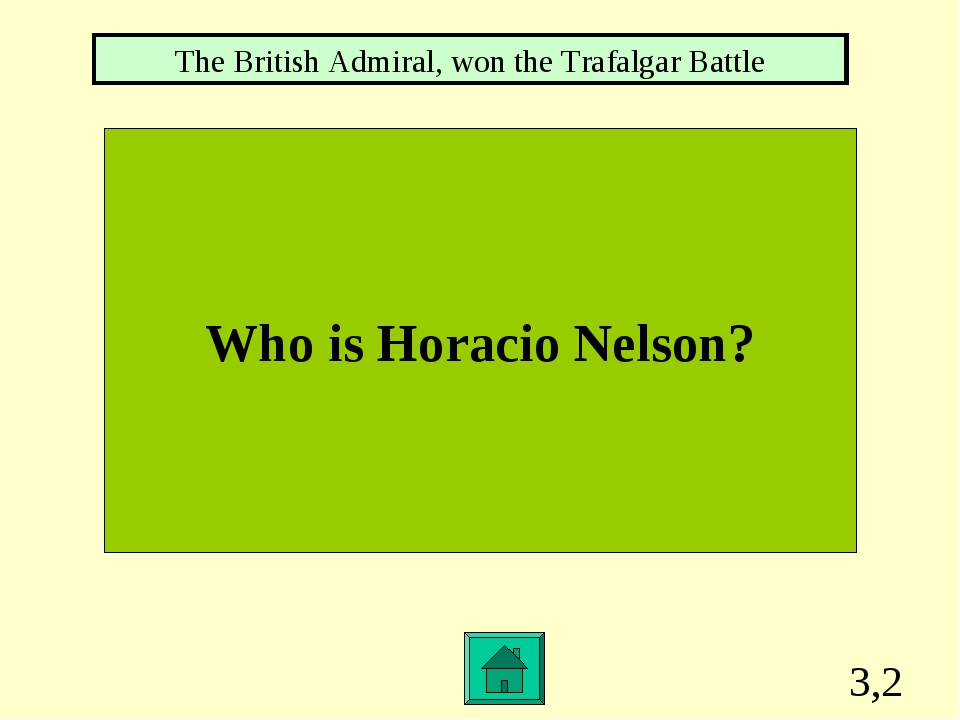 3,2 Who is Horacio Nelson? The British Admiral, won the Trafalgar Battle