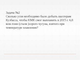 Задача №2 Сколько угля необходимо было добыть шахтерам Кузбасса, чтобы КМК с