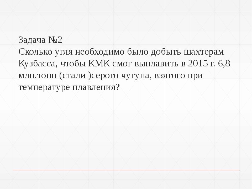 Задача №2 Сколько угля необходимо было добыть шахтерам Кузбасса, чтобы КМК с...