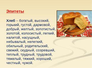Эпитеты Хлеб – богатый, высокий, горький, густой, дармовой, добрый, желтый,