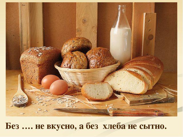 Без …. не вкусно, а без хлеба не сытно.
