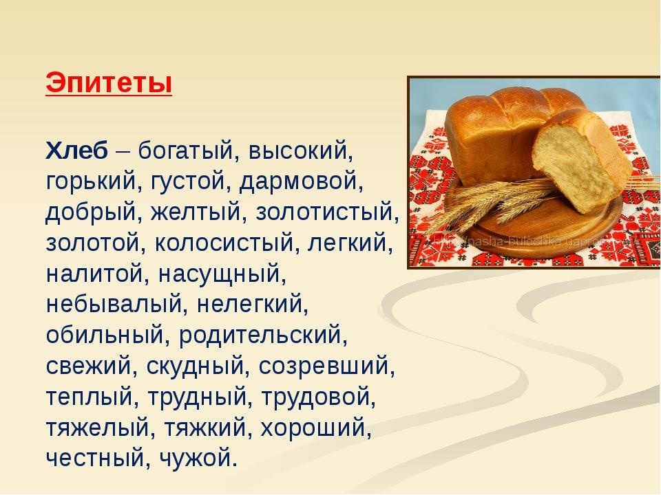 Эпитеты Хлеб – богатый, высокий, горький, густой, дармовой, добрый, желтый,...