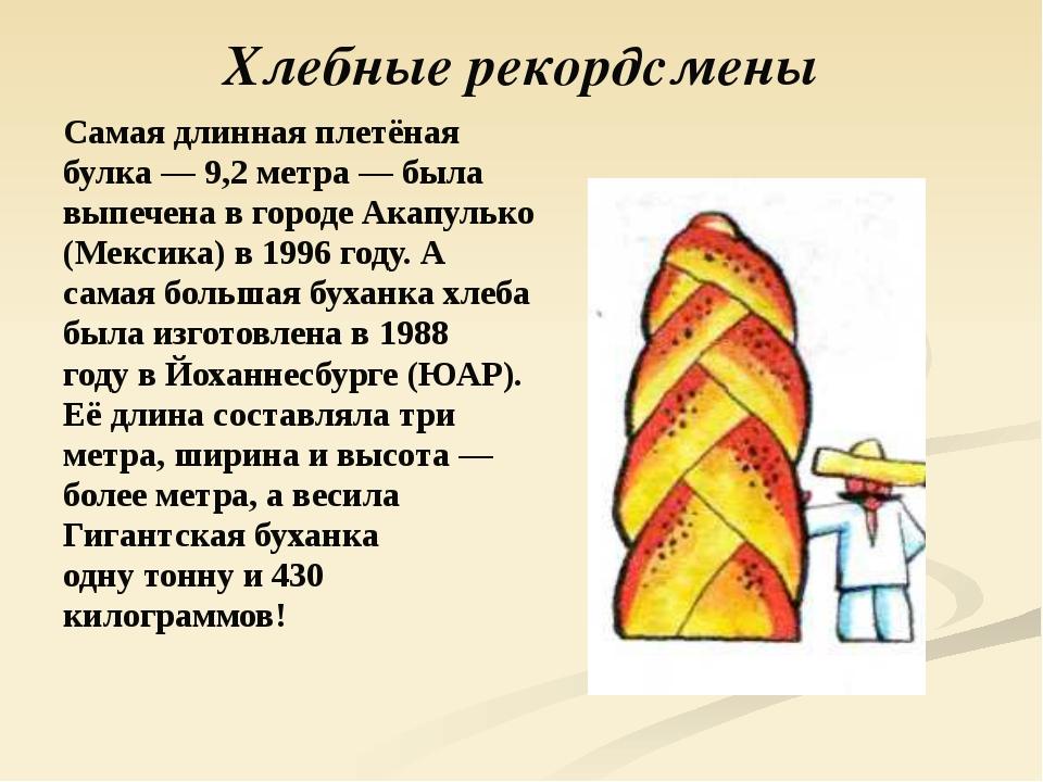 Хлебные рекордсмены Самая длинная плетёная булка — 9,2 метра — была выпечена...