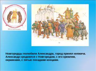 Новгородцы полюбили Александра, город принял княжича. Александр сроднился с Н