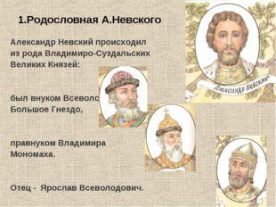 1.Родословная А.Невского Александр Невский происходил из рода Владимиро-Сузда