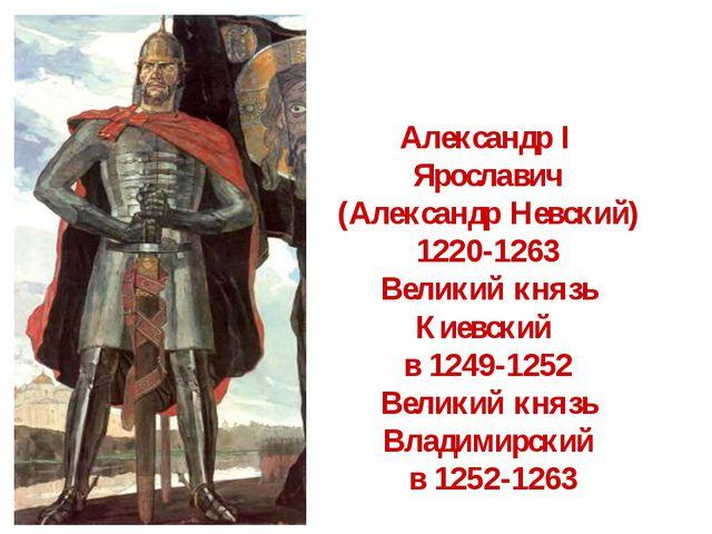 Александр I Ярославич (Александр Невский) 1220-1263 Великий князь Киевский в...