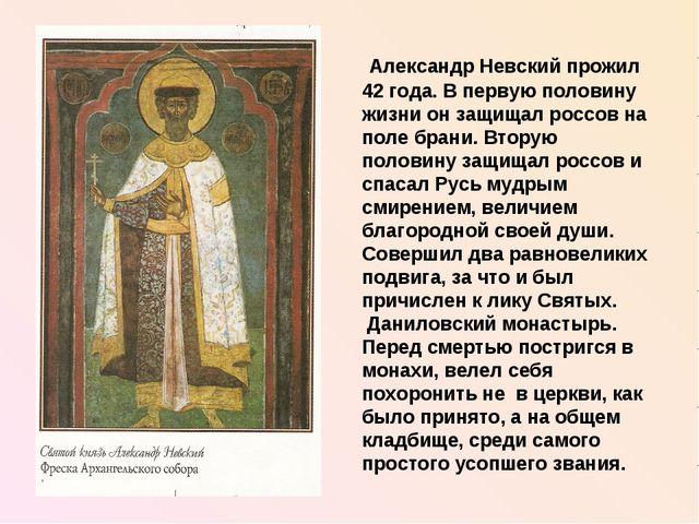 Александр Невский прожил 42 года. В первую половину жизни он защищал россов...