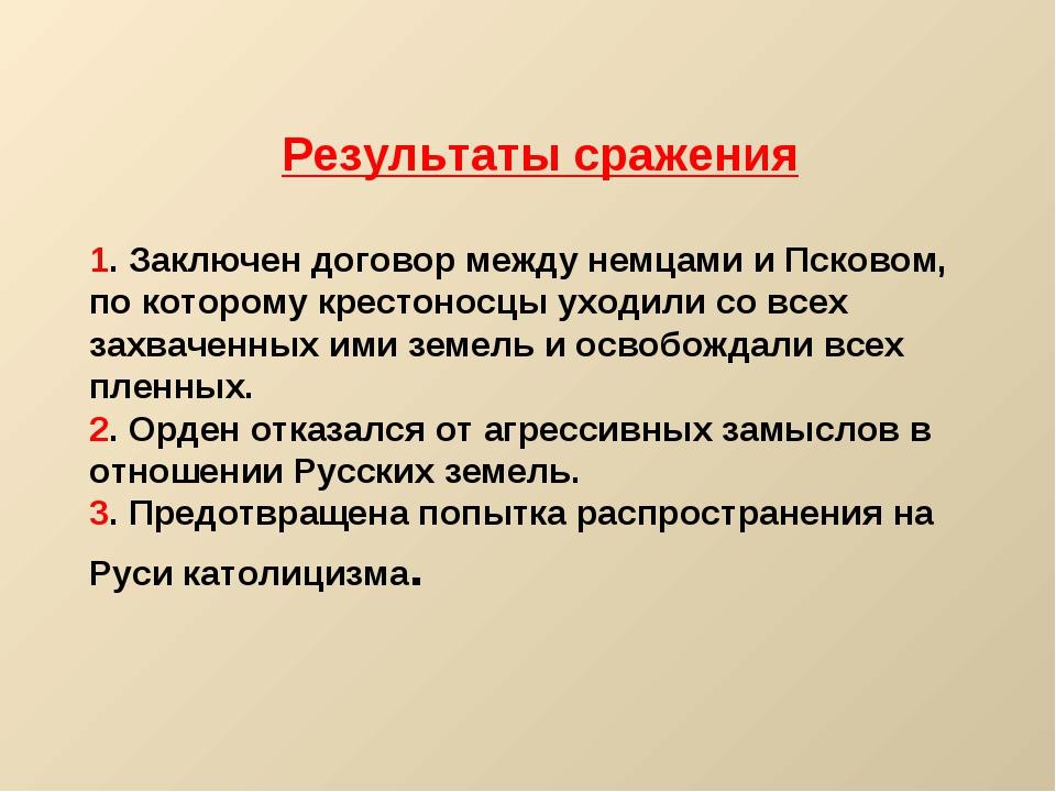 Результаты сражения 1. Заключен договор между немцами и Псковом, по которому...