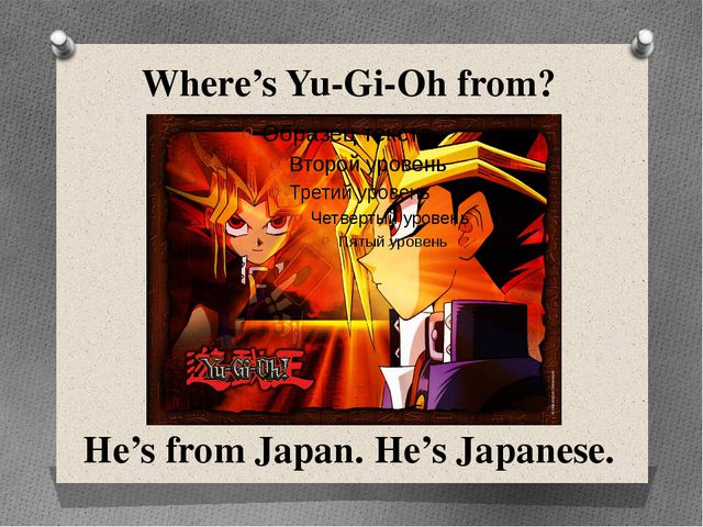 Where's Yu-Gi-Oh from? He's from Japan. He's Japanese.