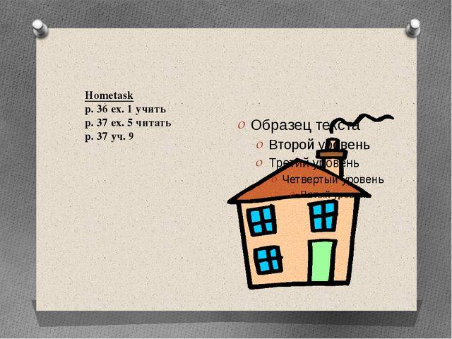 Hometask p. 36 ex. 1 учить p. 37 ex. 5 читать p. 37 уч. 9